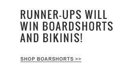 Runner Ups Will Win Boardshorts and Bikinis