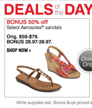 Deals of the Day Today Only. Bonus 50% off Select Aerosoles⪚ sandals Orig. $59-$79. BONUS 28.97-38.97. Shop now. While supplies last. Bonus Buys priced so low, additional discounts do not apply.