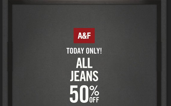 A&F TODAY ONLY! ALL JEANS 50%  OFF