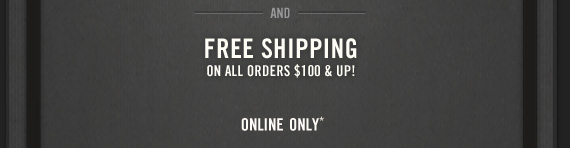AND FREE SHIPPING ON ALL ORDERS $100  & UP! ONLINE ONLY*