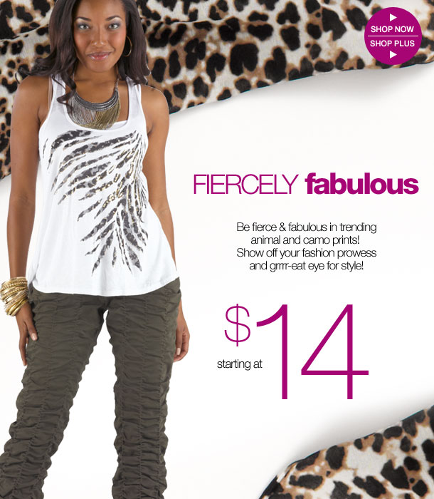 Be fierce and fabulous in trending animal and camo prints! Show off your fashion prowess and grrr-eat eye for style! SHOP NOW!