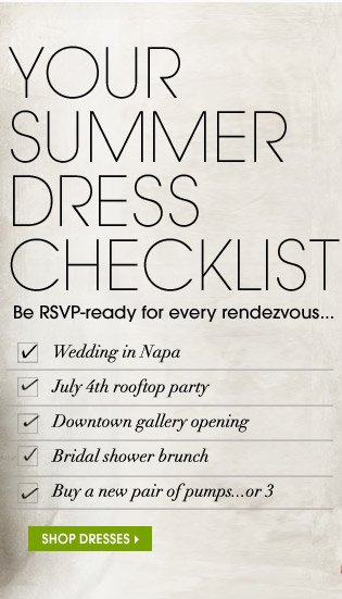 YOUR SUMMER DRESS CHECKLIST. Be RSVP–ready for every rendezvous... SHOP DRESSES