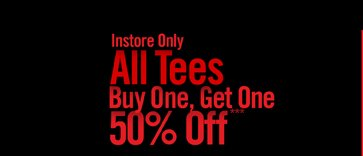INSTORE ONLY ALL TEES BUY ONE, GET ONE 50% OFF***