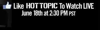 LIKE HOT TOPIC TO WATCH LIVE JUNE 18TH AT 2:30 PM PST