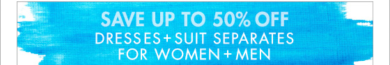 SAVE UP TO 50% OFF DRESSES + SUIT SEPARATES FOR WOMEN + MEN