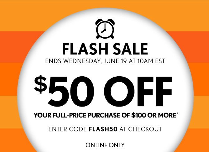 FLASH SALE ENDS WEDNESDAY, JUNE 19 AT 10AM EST  $50 OFF YOUR FULL-PRICE PURCHASE OF $100 OR MORE*  ENTER CODE FLASH50 AT CHECKOUT  ONLINE ONLY