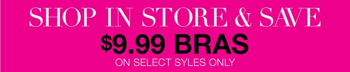 Shop In Store & Save: $9.99 Bras Select Styles Only