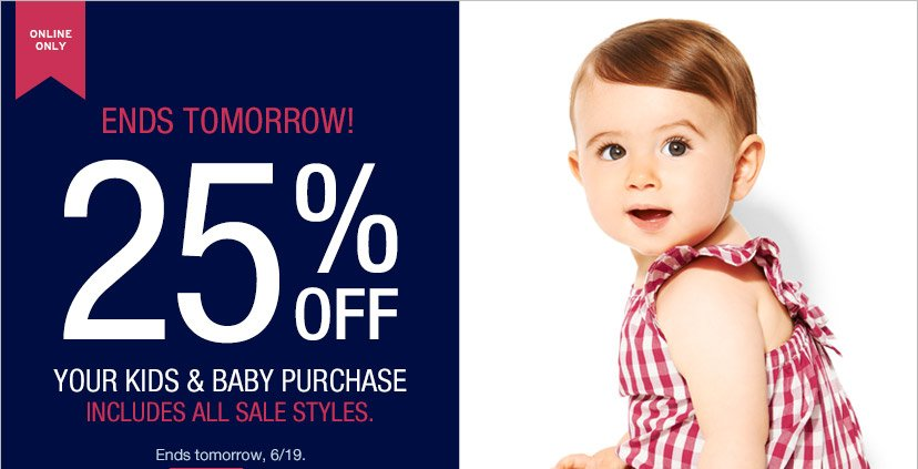 ONLINE ONLY | ENDS TOMORROW! | 25% OFF YOUR KIDS & BABY PURCHASE | INCLUDES ALL SALE STYLES. | Ends tomorrow, 6/19.
