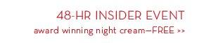 48-HR INSIDER EVENT. Award winning night cream—FREE.