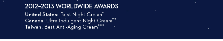 2012-2013 WORLDWIDE AWARDS. United States: Best Night Cream*. Canada: Ultra Indulgent Night Cream**. Taiwan: Best Anti-Aging Cream***.