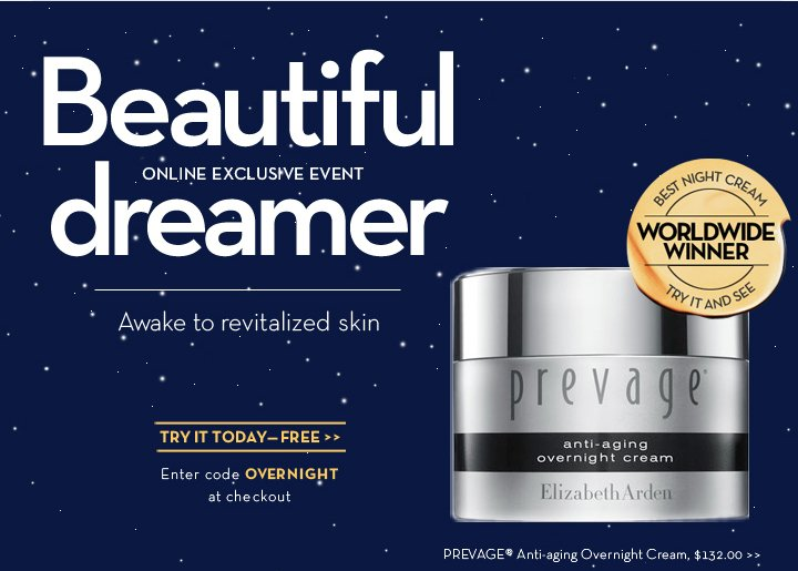 ONLINE EXCLUSIVE EVENT. Beautiful dreamer. Awake to revitalized skin. TRY IT TODAY—FREE. Enter code OVERNIGHT at checkout. PREVAGE® Anti-aging Overnight Cream, $132.00.