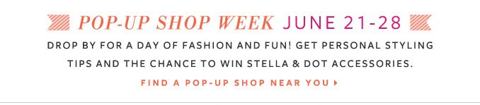 Pop Up Shop Week June 21-28 - Drop by for a day of fashion and fun! Get personal styling tips and the chance to win Stella & Dot accessories. Find a pop up shop near you