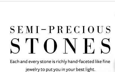Semi-Precious Stones - Each and every stone is richly hand-faceted like fine jewelry to put you in your best light.