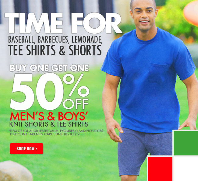 Time for baseball, barbecues, lemonade, tee shirts and shorts.    Limited time men's and boys' knit shorts and tee shirts are on sale buy one get one 50% off!  *Item of equal or lesser value. Excludes clearance styles. Discount taken in cart. June 18 - July 2.