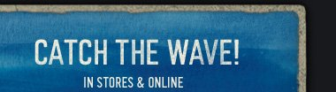 CATCH  THE WAVE! IN STORES & ONLINE