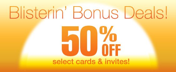 Blistering Bonus Deals! 50% Off Select Cards and Invitations!