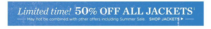 Limited time! 50% off all jackets! May not be combined with other offers including Summer Sale. Shop Jackets.
