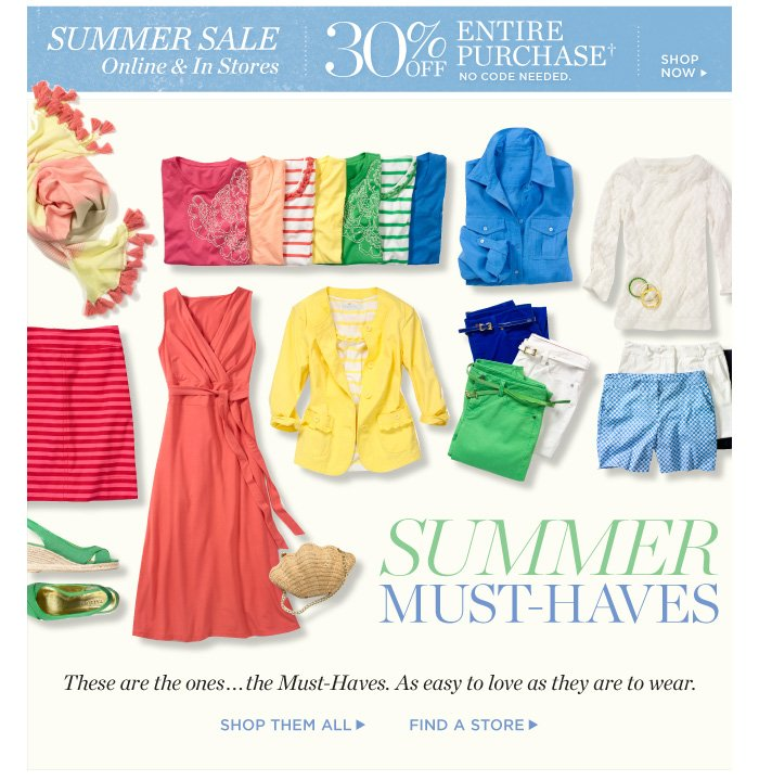 Summer Sale- 30% off entire purchase. No offer code needed. Shop now. Summer must-haves. These are the ones... the Must-Haves. As easy to love as they are to wear. Shop them all. Find a store.
