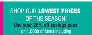 SHOP OUR LOWEST PRICES OF THE SEASON! Use yoru 25% off savings pass on 1,000s of items including