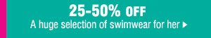 25-50% OFF a huge selection of swimwear for her.