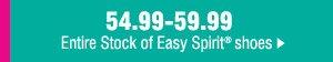 54.99-59.99 Entire Stock of Easy Spirit®.