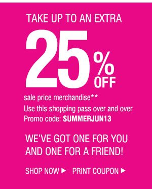 TAKE UP TO AN EXTRA 25% OFF sale price merchandise**. Use this shopping pass over and over. Promo code: SUMMERJUN13. WE'VE GOT ONE FOR YOU AND ONE FOR A FRIEND!