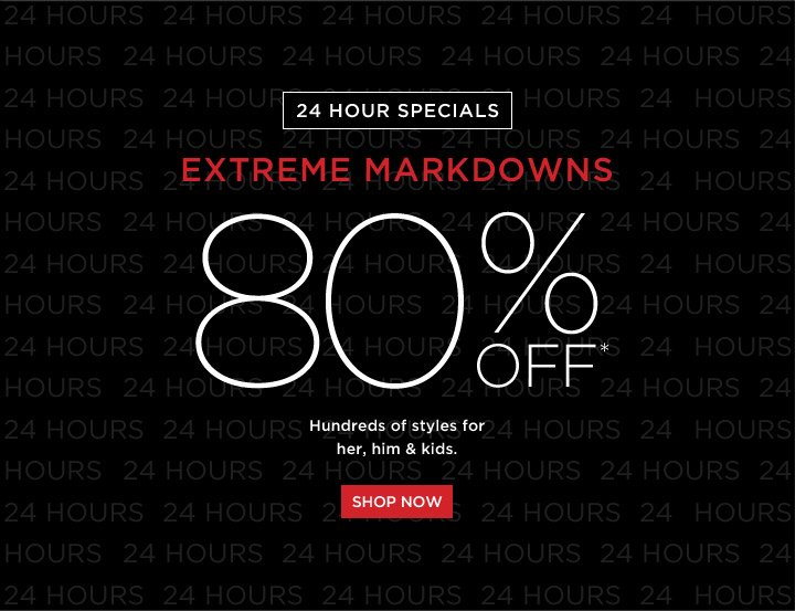 80% Off* Extreme Markdowns - 24 Hr. Specials