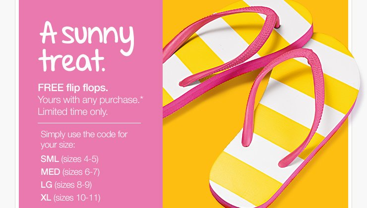 A sunny treat. FREE flip flops. Yours with any purchase.* Limited time only. Simply use the code for your size: SML (sizes 4-5), MED  (sizes 6-7), LG (sizes 8-9), XL (sizes 10-11)