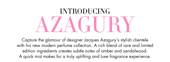 Introducing Azagury - Capture the glamour of deisgner Jacques Azagury's stylish clientele with his new modern perfume collection. A rich blend of rare and limited edition ingredients creates subtle notes of amber and sandalwood. A quick mist makes for a truly uplifting and luxe fragrance experience.