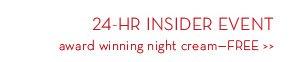 24-HR INSIDER EVENT. Award winning night cream—FREE.
