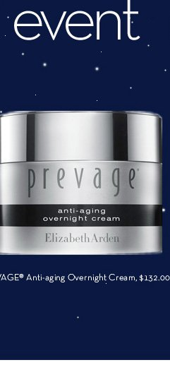 ONLINE ONLY: ENDS TODAY AT 11:59 PM. Beautiful dreamer event. PREVAGE® Anti-aging Overnight Cream, $132.00. TRY IT TODAY - FREE. Enter code OVERNIGHT at checkout.
