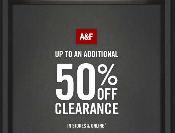 A&F UP TO AN ADDITIONAL 50%  OFF CLEARANCE IN STORES & ONLINE*