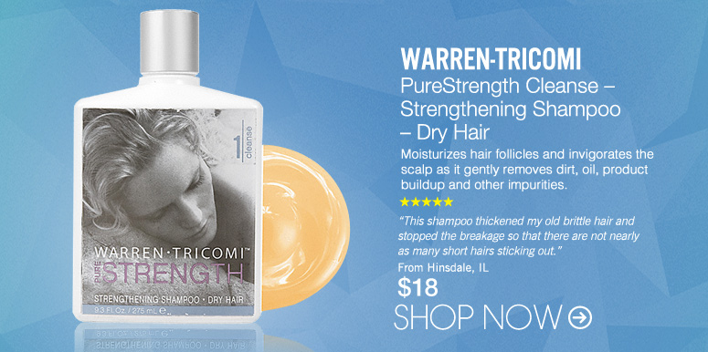 """Warren-Tricomi PureStrength Cleanse – Strengthening Shampoo – Dry Hair Moisturizes hair follicles and invigorates the scalp as it gently removes dirt, oil, product buildup and other impurities. """"This shampoo thickened my old brittle hair and stopped the breakage so that there are not nearly as many short hairs sticking out."""" –From Hinsdale, IL $18 Shop Now>>"""