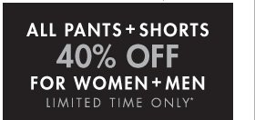 ALL PANTS + SHORTS 40% OFF FOR WOMEN + MEN LIMITED TIME ONLY*