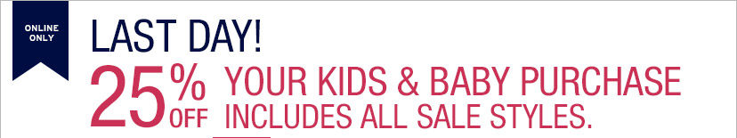 ONLINE ONLY | LAST DAY! | 25% OFF YOUR KIDS & BABY PURCHASE INCLUDES ALL SALE STYLES.