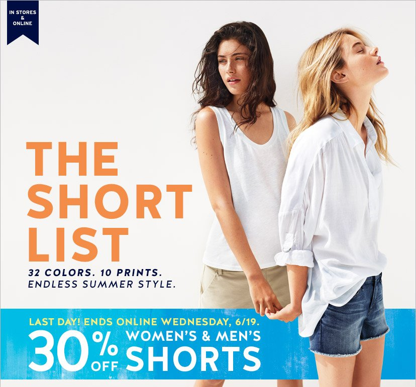 IN STORES & ONLINE | THE SHORT LIST | 32 COLORS. 10 PRINTS. ENDLESS SUMMER STYLE. | LAST DAY! ENDS ONLINE WEDNESDAY, 6/19. 30% OFF WOMEN'S & MEN'S SHORTS