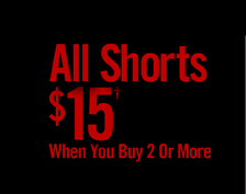 ALL SHORTS $15† WHEN YOU BUY 2 OR MORE