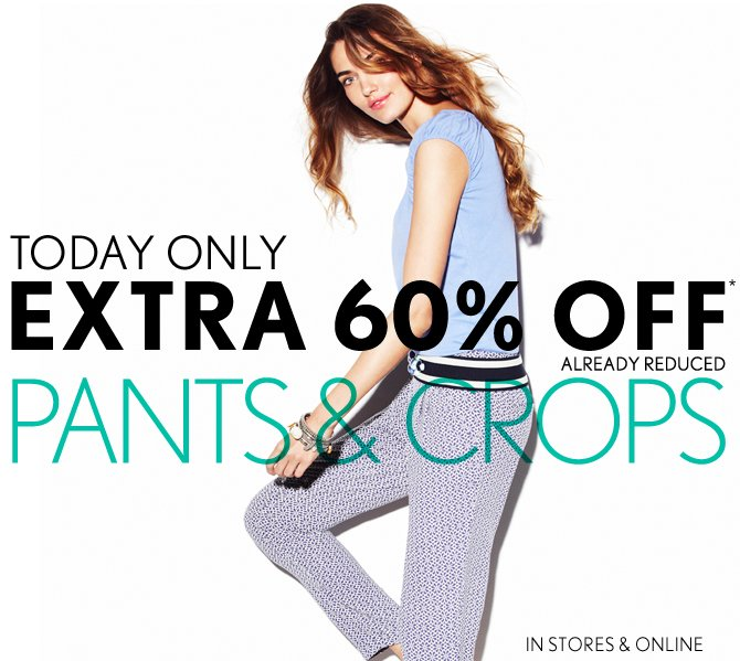 TODAY ONLY EXTRA 60% OFF* ALREADY REDUCED PANTS & CROPS  IN STORES & ONLINE