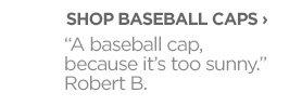 "SHOP BASEBALL CAPS › ""A baseball cap, because it's too  sunny."" Robert B."