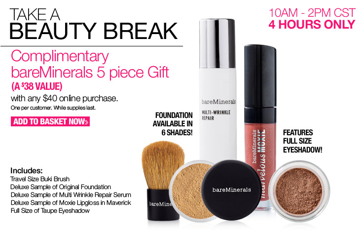 4 Hours Only - 10AM02PM CST - Complimentary bareMinerals 5 piece Gift with any $40 online purchase. A $38 Value. One per customer. While supplies last. Add to Basket.