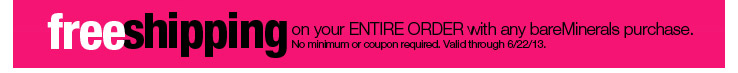 Free Shipping on your ENTIRE ORDER with any bareMinerals purchase. No minimum or coupon required. Valid through 6/22/13.