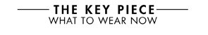 THE KEY PIECE - WHAT TO WEAR NOW
