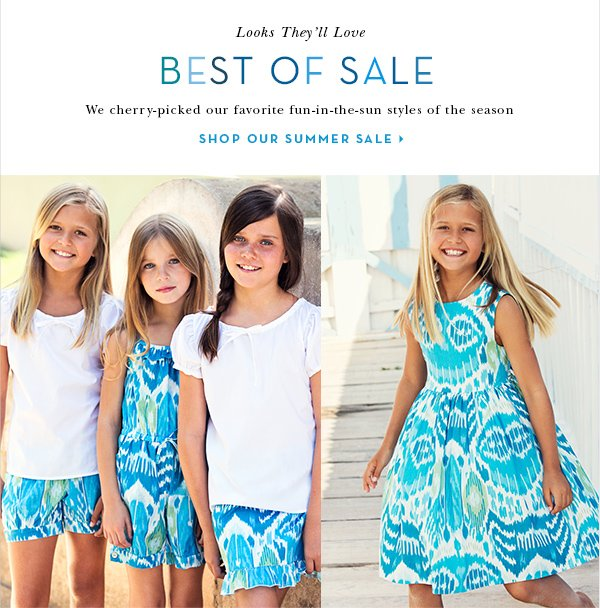 Looks They'll Love BEST OF SALE We cherry-picked our favorite fun-in-the-sun styles of the season SHOP OUR SUMMER SALE
