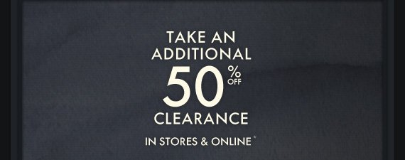 TAKE AN ADDITIONAL 50% OFF CLEARANCE IN STORES & ONLINE*