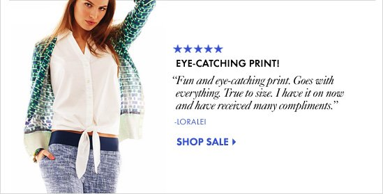 "EYE-CATCHING PRINT! ""Fun and eye-catching print.  Goes with everything. True to  size. I have it on now and have  received many compliments."" -Loralei            SHOP SALE"