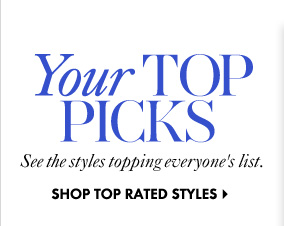 Your Top Picks See the styles topping everyone's list.  SHOP TOP RATED STYLES