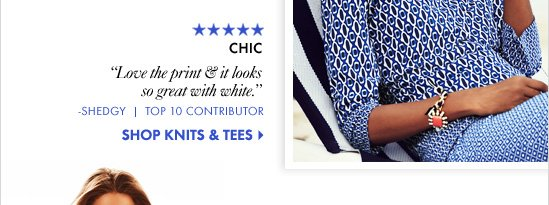 "CHIC ""Love the print & it looks  so great with white."" -Shedgy Top 10 Contributor  SHOP KNITS & TEES"