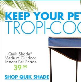 KEEP YOUR PET TROPI-COOL  Quik Shade® Medium Outdoor Instant Pet Shade 39.99  SHOP QUIK SHADE
