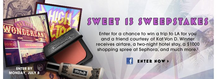 Sweet 15 Sweepstakes. Enter for a chance to win a trip to LA for you and a friend courtesy of Kat Von D. Winner receives airfare, a two-night hotel stay, a $1000 shopping spree at Sephora, and much more.† Enter by Monday, July 8. Enter now