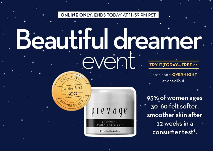 ONLINE ONLY: ENDS TODAY AT 11:59 PM PST. Beautiful dreamer event. TRY IT TODAY—FREE. Enter code OVERNIGHT at checkout. EXCLUSIVE  for the first 300 MEMBERS ONLY. 93% of women ages 30-60 felt softer, smoother skin after 12 weeks in a consumer test.†